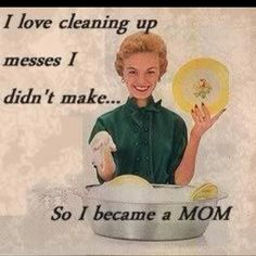 Every mom can appreciate this! I would get so much more done if I didn't have to clean up after teenagers!