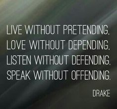 Live without pretending. Love without depending Listen without defending Speak without offending - Drake.