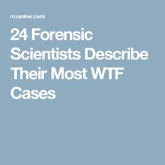 24 Forensic Scientists Describe Their Most WTF Cases