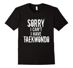 Amazon.com: Funny Taekwondo Shirt Sorry I Cant Excuse Martial Arts Tae: Clothing