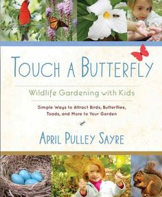 Touch a Butterfly: Wildlife Gardening for Kids by April Pulley Sayre. This family-friendly guide to wildlife gardening leads you on a path to discovery, where trees are transformed into bird and animal habitats, where sunny spots are revered for dragonfly viewing, and where your entire garden becomes an animal-welcoming kingdom. (8/1/2013)