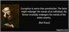 Corruption is worse than prostitution. The latter might endanger the morals of an individual, the former invariably endangers the morals of the entire country ~ Karl Kraus.