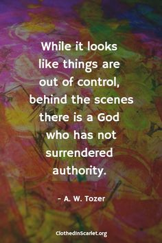 While it looks like things are out of control behind the scenes there is a God who has not surrendered authority. – A.W. Tozer Quotes