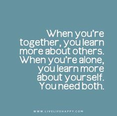 When-youre-together,-you-learn-more-about-others.-When-you'=re-alone,-you-learn-more-about-yourself.-You-need-both
