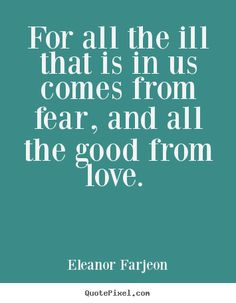 All the ill that is in us comes from fear, and all the good from love - Google Search