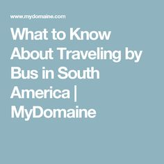 What to Know About Traveling by Bus in South America | MyDomaine