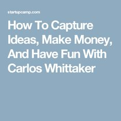 How To Capture Ideas, Make Money, And Have Fun With Carlos Whittaker