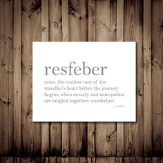 Resfeber ~ noun. The restless race of the traveller's heart before the journey begins, when anxiety and anticipation are tangled together; wanderlust.