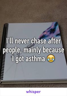 I'll never chase after people, mainly because I got asthma 😂