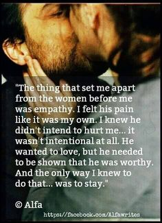 The thing that set me apart from the women before me was empathy. I felt his pain like it was my own. I knew he didn't intend to hurt me...it wasn't intentional at all. He wanted to love, but he needed to be shown that he was worthy. And the only way I knew to do that...was to stay.