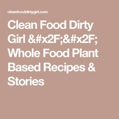 Clean Food Dirty Girl // Whole Food Plant Based Recipes & Stories