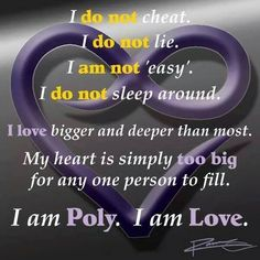 """I do not cheat, I do not lie, I am not easy, I do not sleep around. I love bigger and deeper than most. My heart is simply too big for any one person to fill. I am Poly. I am love. "" Polyamory Quote"
