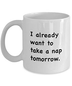 Coffee Mug - I Already Want To Take A Nap Tomorrow - 11 oz Unique Present Idea for Friend, Mom, Dad, Husband, Wife, Boyfriend, Girlfriend - Best Office Cup Birthday Funny Gift for Coworker, Him, Her