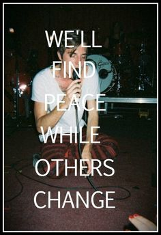 """""""We'll find peace while others change."""" //John O'Callaghan (Saving Grace, The Maine)"""