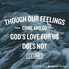 Though Our Feelings come and go God's Love for Us Does not. C.S Lewis quotes. :)