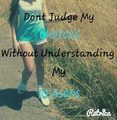Dont judge my choices without understanding my reasons