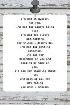 I'm mad at myself, not you. I'm mad for always being nice. I'm mad for always apologizing for things I didn't do. I'm mad for getting attached. I'm mad for depending on you and wasting my time on you. I'm mad for thinking about you, and most of all for not hating you when I should.
