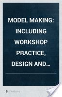 Model Making: Including Workshop Practice, Design and Construction of Models, a Practical Treatise for the Amateur and Professional Mechanic (1919, 390) - Raymond Francis Yates