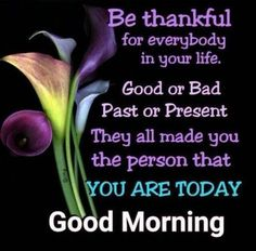 Good Morning Be Thankful For Everybody In Your Life morning good morning morning quotes good morning quotes good morning quote positive good morning quotes inspirational good morning quotes good morning quotes for friends and family good morning wishes Good Morning Happy Sunday, Good Morning Image Quotes, Good Morning Prayer, Good Morning Inspirational Quotes, Good Morning Picture, Morning Blessings, Good Morning Flowers, Good Morning Messages, Morning Prayers