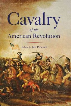 Nine Historians and Writers Investigate the Role of Cavalry in the War for Independence From the bitterly contested no-mans-land between American and British lines in New York and New Jersey to the sc