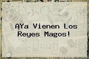 http://tecnoautos.com/wp-content/uploads/imagenes/tendencias/thumbs/ya-vienen-los-reyes-magos.jpg Reyes Magos. ¡Ya vienen los Reyes Magos!, Enlaces, Imágenes, Videos y Tweets - http://tecnoautos.com/actualidad/reyes-magos-ya-vienen-los-reyes-magos/