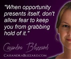 """""""When opportunity presents itself, don't allow fear to keep you from  grabbing hold of it."""""""