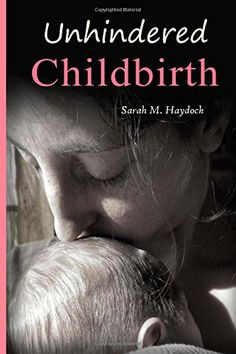 Unhindered Childbirth: wisdom for the passage of unassisted birth by Sarah M Haydock