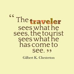 """""""The traveler sees what he sees, the tourist sees what he has come to see.""""  --  Gilbert K. Chesterton   --  TRAVEL IS PRICELESS, BUT IT IS DEVALUED IF IT IS DONE IN A TOURIST STATE-OF-MIND.  """"NEVER LOSE YOUR SENSE OF WONDER"""" and DON'T FREAK OUT IF YOU GET LOST IN THE PROCESS.  FREAKING OUT NEVER SOLVED ANYTHING."""