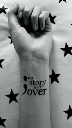 "I think this tattoo actually says it all. Besides a big semicolon tattoo is a message that says ""my story isn't over"". It's going to be a reminder for you to stay strong when it feels like you're giving up in life."