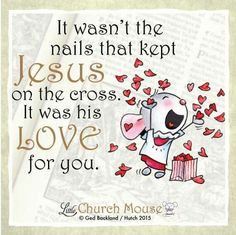 ❤❤❤ It wasn't the nails that kept Jesus on the cross. It was his L♡ve for you. Amen...Little Church Mouse 27 September 2015. ❤❤❤