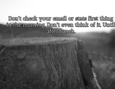 Tip #1 - Don't check your email or stats first thing in the morning. Don't even think of it. Until after lunch.. Visit http://affiliatemarketingpdf.com/