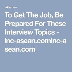To Get The Job, Be Prepared For These Interview Topics - inc-asean.cominc-asean.com