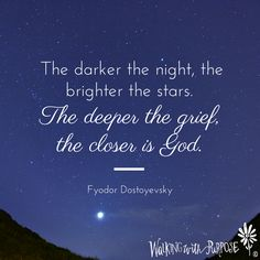 """The darker the night, the brighter the stars. The deeper the grief, the closer is God."" Fyodor Dostoyevsky"
