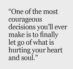 One of the most courageous decision you'll ever make is to finally let go of what is hurting your heart and soul
