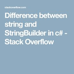 What is the difference between string and StringBuilder? Also, what would be some examples for understanding? Net Framework, Stack Overflow, Different, This Or That Questions