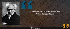 La vida es sólo la muerte aplazada — Arthur Schopenhauer