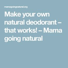 Make your own natural deodorant – that works! – Mama going natural