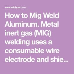 How to Mig Weld Aluminum. Metal inert gas (MIG) welding uses a consumable wire electrode and shielding gas, which is continuously fed through a welding gun. Aluminum requires some specific changes for welders who are accustomed to welding...