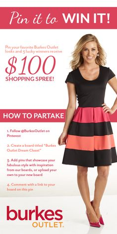 """Three lucky winners will win a $100 shopping spree! To participate: 1. Follow Burkes Outlet on Pinterest. 2. Create a board titled """"Burkes Outlet Dream Closet Contest"""" 3. Add pins that showcase your fabulous personal style with inspiration from our boards or upload your own to your """"Burkes Outlet Dream Closest Contest"""" board. 4. Comment with a link to your board on our contest pin in our """"Burkes Outlet Dream Closet Contest"""" board."""