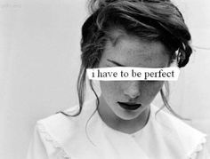 'I have to be perfect' In all my life I have been thought this was the only way to learn from mistakes.