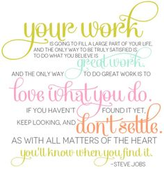 Your work is going to fill a large part of your life, and the only way to be truly satisfied is to do what you believe is great work. And the only way to do great work is to love what you do. If you haven't found it yet, keep looking, and don't settle. As with all matters of the heart you'll know when you find it.