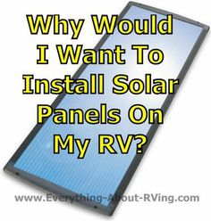 Our Answer To:  Why Would I Want To Install Solar Panels On My RV?  Why would I want solar panels? Are they installed so that the generator is not needed?  Let me start off by saying that a Solar Charging System does not replace an RV's generator. But a Solar Charging System can reduce the amount of...  Read More:  http://www.everything-about-rving.com/why-would-i-want-to-install-solar-panels-on-my-rv.html