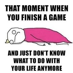 That moment when you finish your favorite game