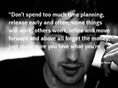 """""""Don't spend too much time planning, release early and often, some things will work, others won't, refine and move forward and above all forget the money, just make sure you love what you're doing."""""""