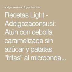 "Recetas Light - Adelgazaconsusi: Atún con cebolla caramelizada sin azúcar y patatas ""fritas"" al microondas ( 340kcal)"
