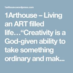 """1Arthouse – Living an ART filled life…""""Creativity is a God-given ability to take something ordinary and make it into something special.  It is an openness to doing old things new ways…The creative spirit is part of our heritage as children of the One who created all things.  And nurturing our creativity is part of our responsibility as stewards of God's good gifts."""" – Emilie Barnes, The Spirit of Loveline"""
