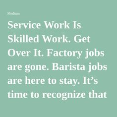 Service Work Is Skilled Work. Get Over It. Factory jobs are gone. Barista jobs are here to stay. It's time to recognize that and pay people accordingly.
