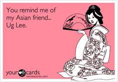 You remind me of my Asian friend... Ug Lee bahahaha