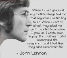 """""""When I was 5 years old, my mother always told me that happiness was the key to life. When I went to school, they asked me what I wanted to be when I grew up. I wrote down happy. They told me I didn't understand the assignment, and I told them, they didn't understand life."""" --John Lennon"""