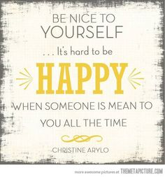 """Be nice to yourself, it's hard to be happy when someone is mean to you all the time."""